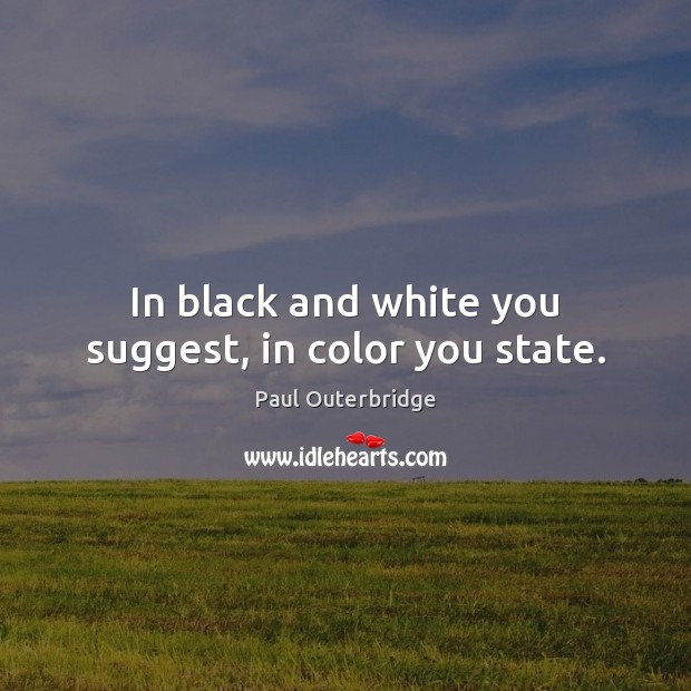 In black and white you suggest, in color you state. Image