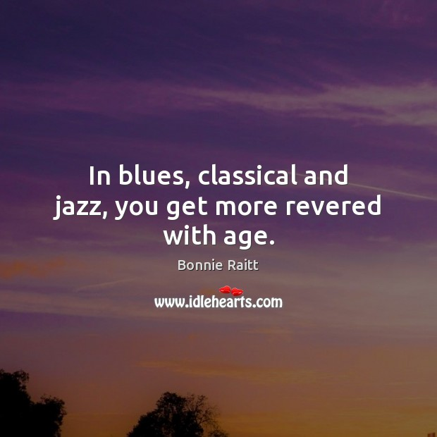 Image, In blues, classical and jazz, you get more revered with age.