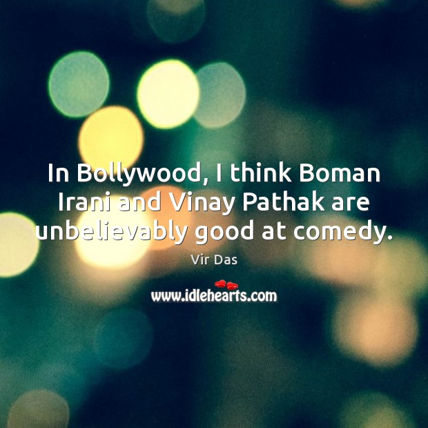 In Bollywood, I think Boman Irani and Vinay Pathak are unbelievably good at comedy. Vir Das Picture Quote
