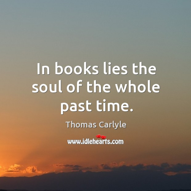 Image, In books lies the soul of the whole past time.