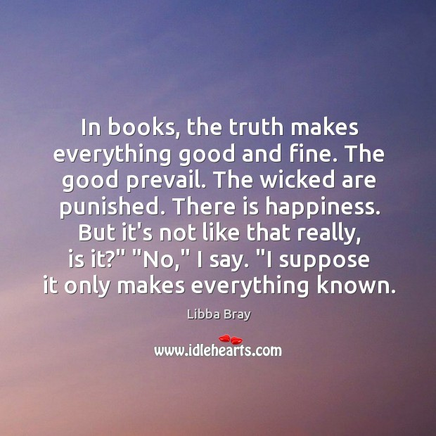 In books, the truth makes everything good and fine. The good prevail. Image