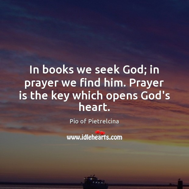 In books we seek God; in prayer we find him. Prayer is the key which opens God's heart. Prayer Quotes Image