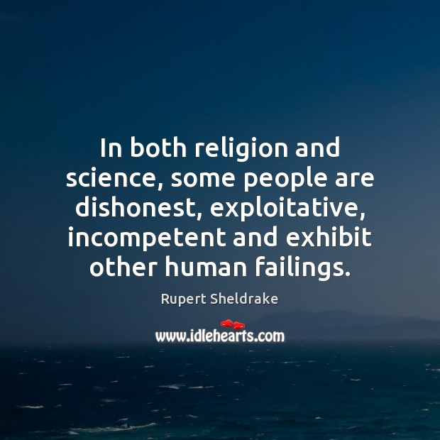 In both religion and science, some people are dishonest, exploitative, incompetent and Rupert Sheldrake Picture Quote