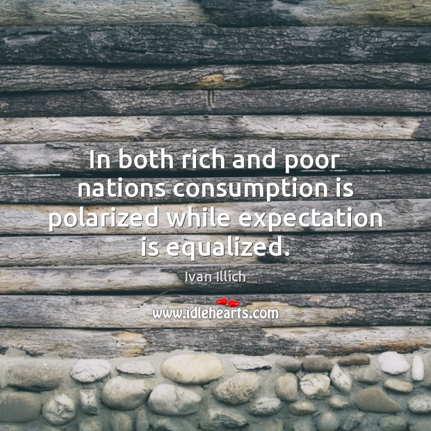 In both rich and poor nations consumption is polarized while expectation is equalized. Image