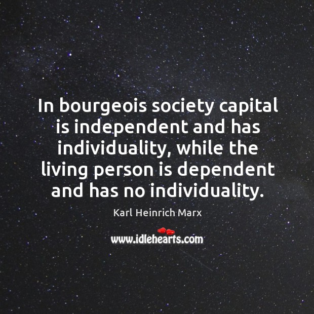 In bourgeois society capital is independent and has individuality, while the living person Karl Heinrich Marx Picture Quote