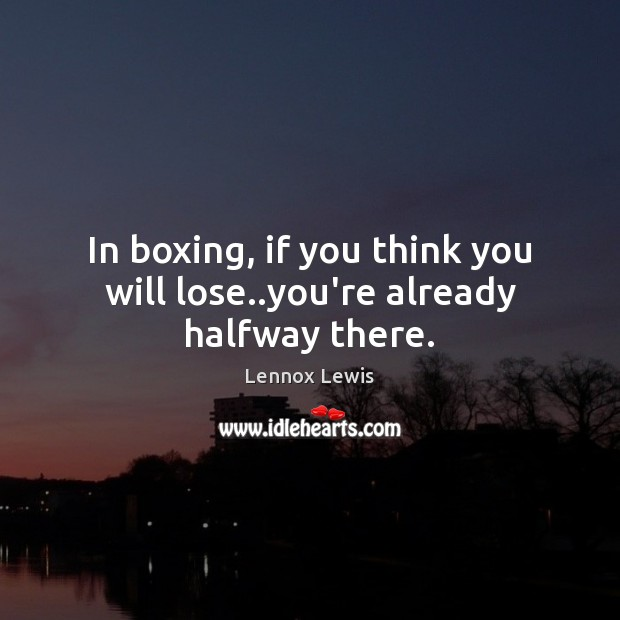 In boxing, if you think you will lose..you're already halfway there. Image