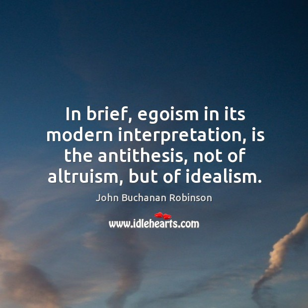 In brief, egoism in its modern interpretation, is the antithesis, not of altruism, but of idealism. Image