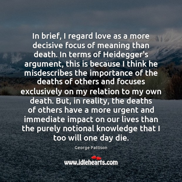 In brief, I regard love as a more decisive focus of meaning George Pattison Picture Quote