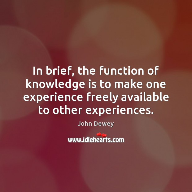 In brief, the function of knowledge is to make one experience freely Image