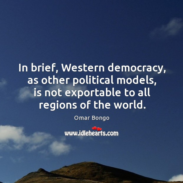 In brief, western democracy, as other political models, is not exportable to all regions of the world. Image