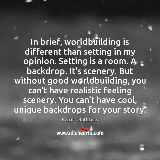 In brief, worldbuilding is different than setting in my opinion. Setting is Patrick Rothfuss Picture Quote