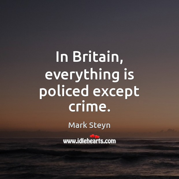 In Britain, everything is policed except crime. Mark Steyn Picture Quote