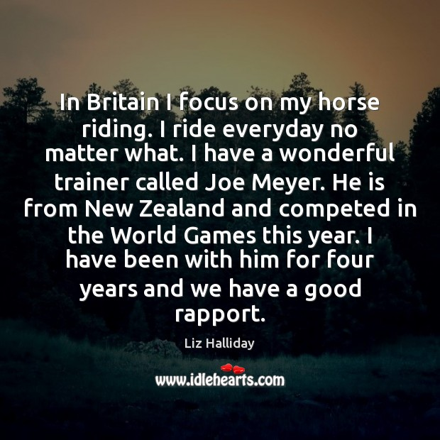 In Britain I focus on my horse riding. I ride everyday no Image