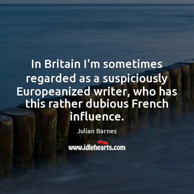 In Britain I'm sometimes regarded as a suspiciously Europeanized writer, who has Image