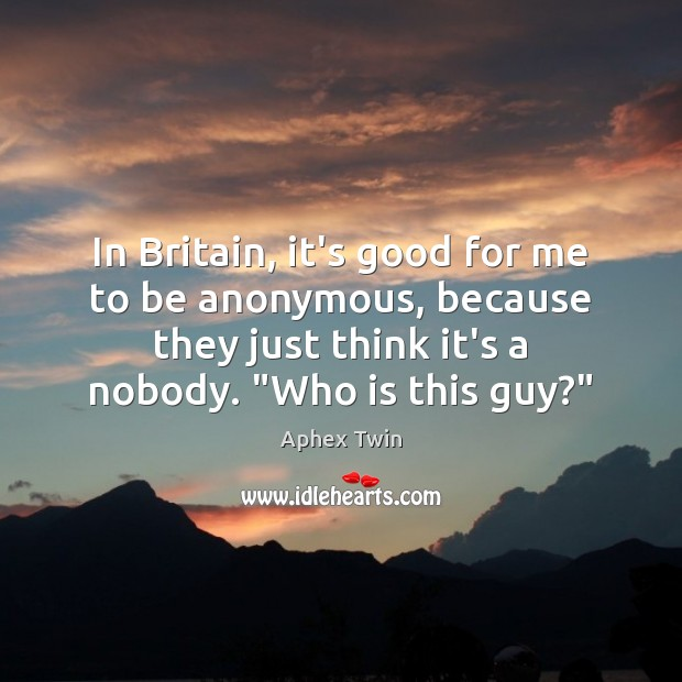 Image, In Britain, it's good for me to be anonymous, because they just