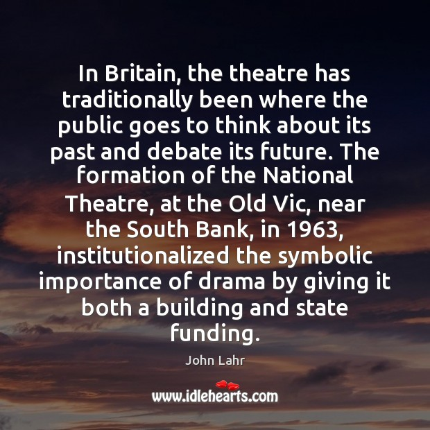 In Britain, the theatre has traditionally been where the public goes to John Lahr Picture Quote