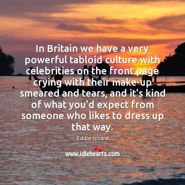 In Britain we have a very powerful tabloid culture with celebrities on Eddie Izzard Picture Quote