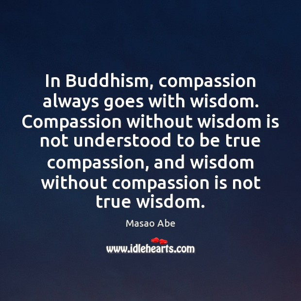 In Buddhism, compassion always goes with wisdom. Compassion without wisdom is not Image