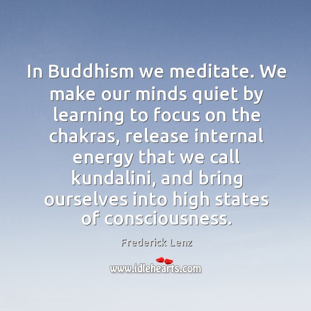 In Buddhism we meditate. We make our minds quiet by learning to Image