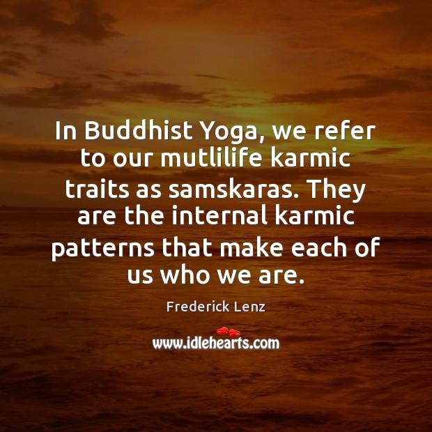 In Buddhist Yoga, we refer to our mutlilife karmic traits as samskaras. Image