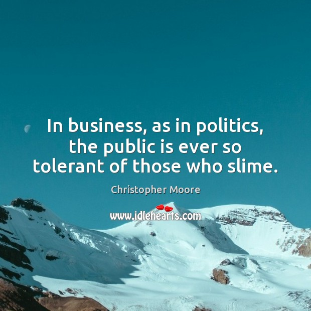 In business, as in politics, the public is ever so tolerant of those who slime. Christopher Moore Picture Quote