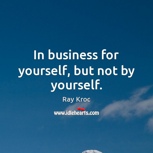 In business for yourself, but not by yourself. Ray Kroc Picture Quote