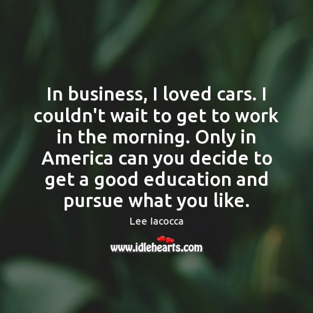 In business, I loved cars. I couldn't wait to get to work Lee Iacocca Picture Quote