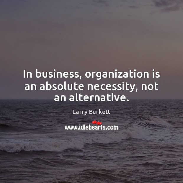 Image, In business, organization is an absolute necessity, not an alternative.
