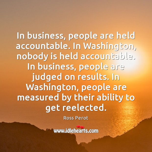 In business, people are held accountable. In Washington, nobody is held accountable. Ross Perot Picture Quote