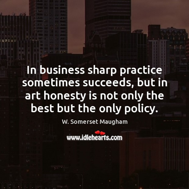 In business sharp practice sometimes succeeds, but in art honesty is not W. Somerset Maugham Picture Quote