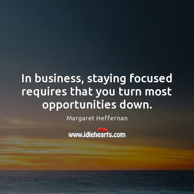 In business, staying focused requires that you turn most opportunities down. Margaret Heffernan Picture Quote