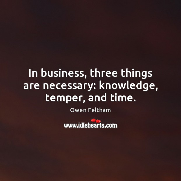 In business, three things are necessary: knowledge, temper, and time. Image