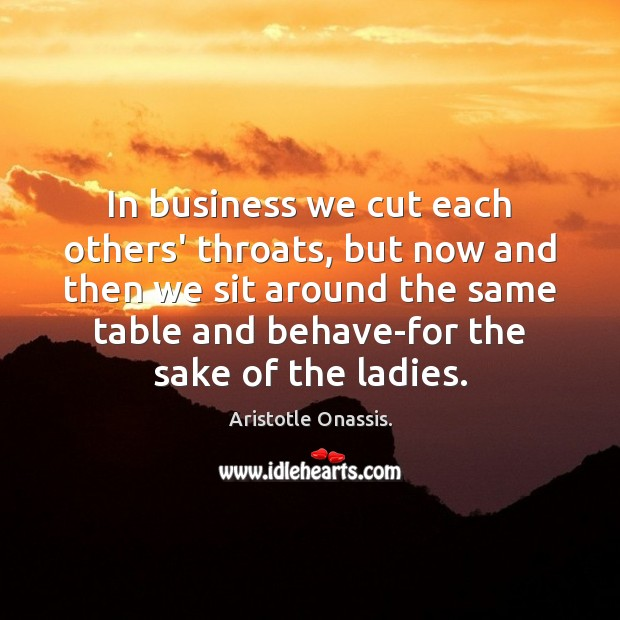 In business we cut each others' throats, but now and then we Aristotle Onassis. Picture Quote