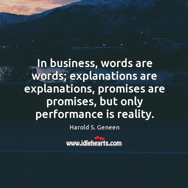 In business, words are words; explanations are explanations, promises are promises, but only performance is reality. Image