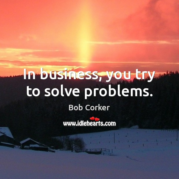 Image, In business, you try to solve problems.
