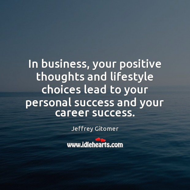 In business, your positive thoughts and lifestyle choices lead to your personal Jeffrey Gitomer Picture Quote