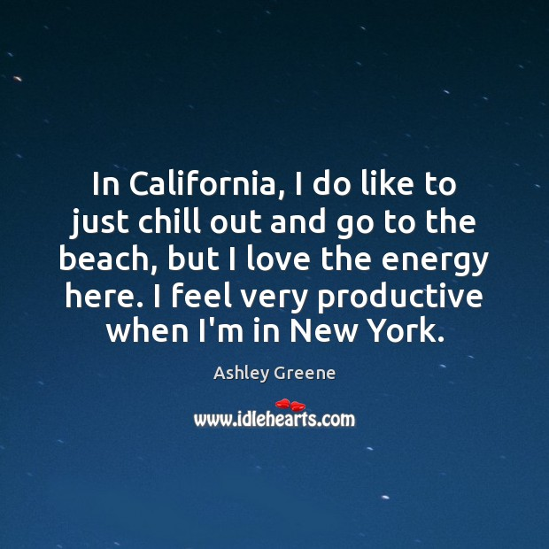 In California, I do like to just chill out and go to Ashley Greene Picture Quote