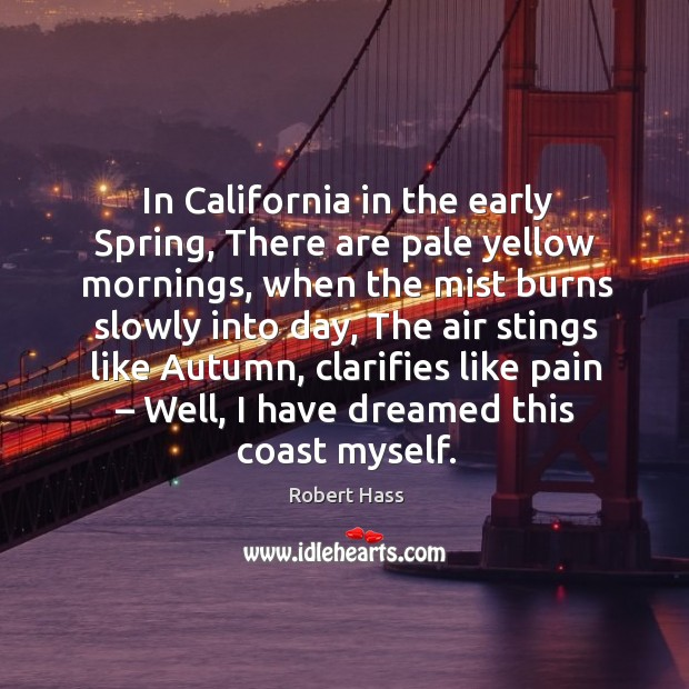 In california in the early spring, there are pale yellow mornings, when the mist burns slowly into day Image