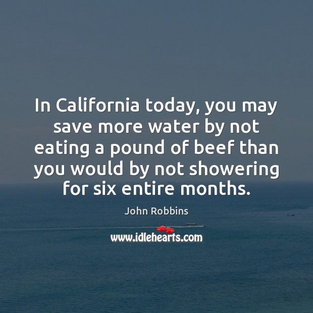 In California today, you may save more water by not eating a John Robbins Picture Quote