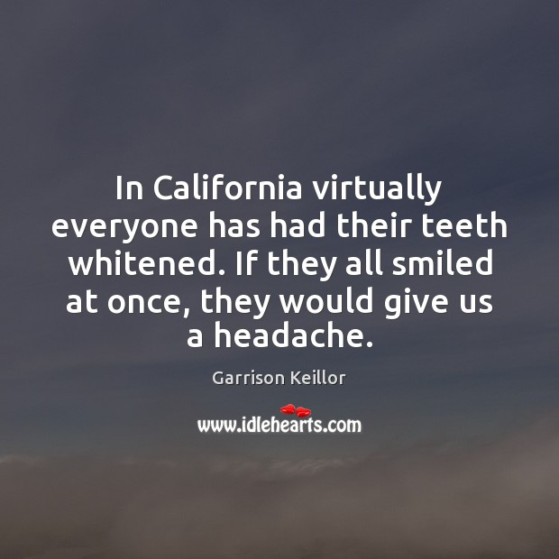 In California virtually everyone has had their teeth whitened. If they all Image