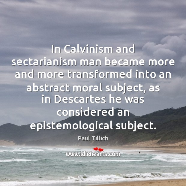In Calvinism and sectarianism man became more and more transformed into an Paul Tillich Picture Quote