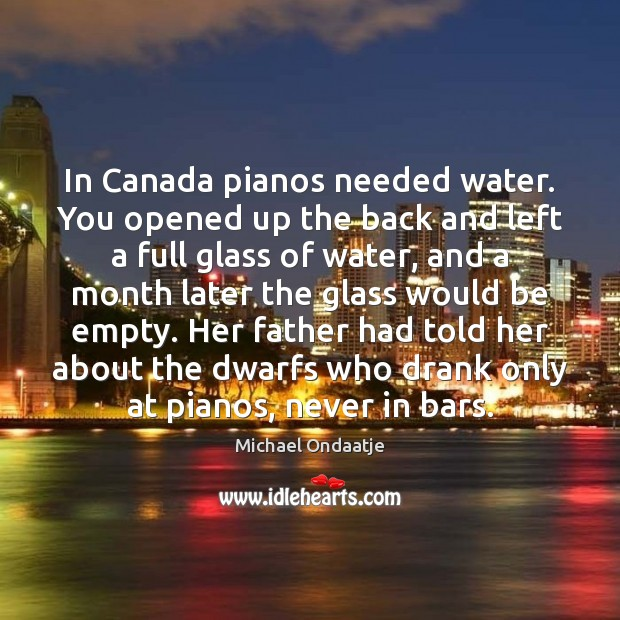 In Canada pianos needed water. You opened up the back and left Michael Ondaatje Picture Quote