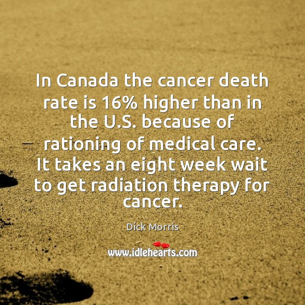 In Canada the cancer death rate is 16% higher than in the U. Dick Morris Picture Quote
