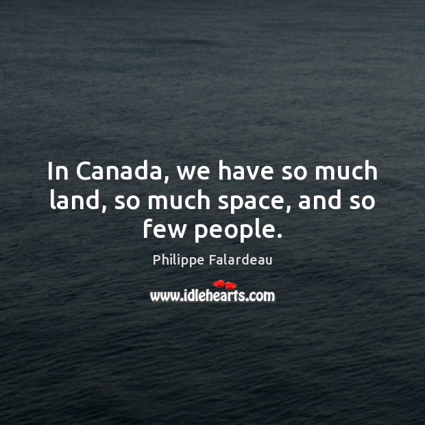 In Canada, we have so much land, so much space, and so few people. Image