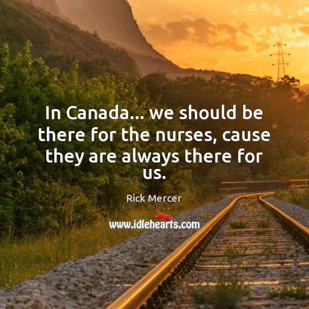 In Canada… we should be there for the nurses, cause they are always there for us. Rick Mercer Picture Quote