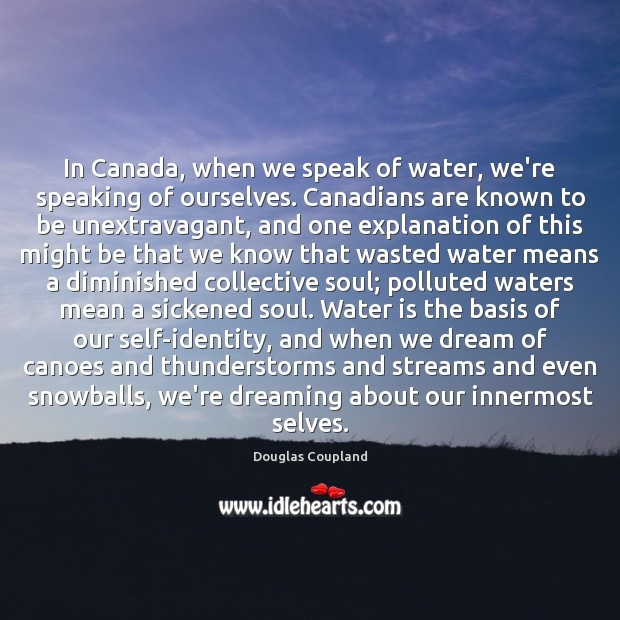 In Canada, when we speak of water, we're speaking of ourselves. Canadians Image