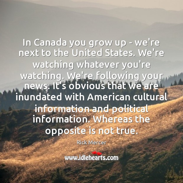 In Canada you grow up – we're next to the United States. Rick Mercer Picture Quote
