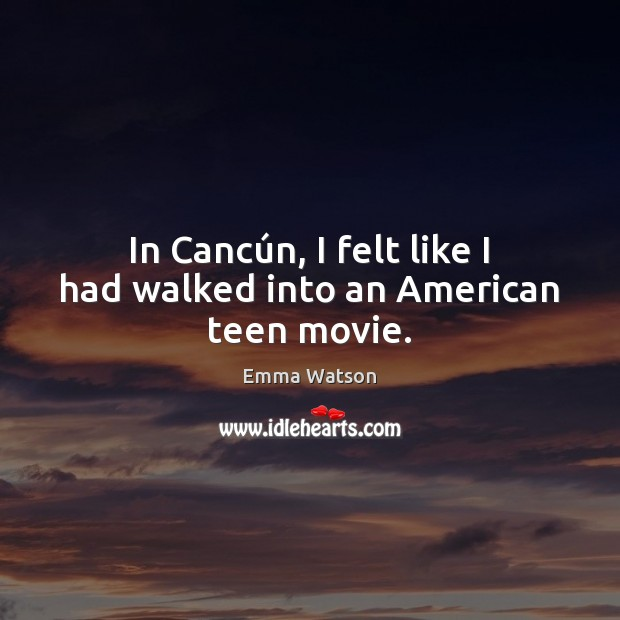 In Cancún, I felt like I had walked into an American teen movie. Teen Quotes Image