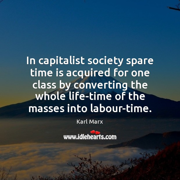 In capitalist society spare time is acquired for one class by converting Image