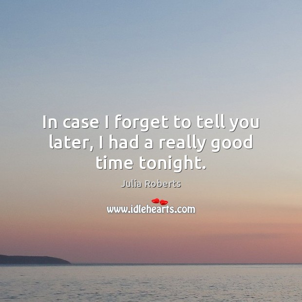 In case I forget to tell you later, I had a really good time tonight. Julia Roberts Picture Quote
